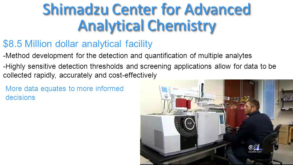 Shimadzu Center for Advanced Analytical Chemistry $8.5 Million dollar analytical facility -Method development for the detection and quantification of multiple analytes -Highly sensitive detection thresholds and screening applications allow for data to be collected rapidly, accurately and cost-effectively More data equates to more informed decisions
