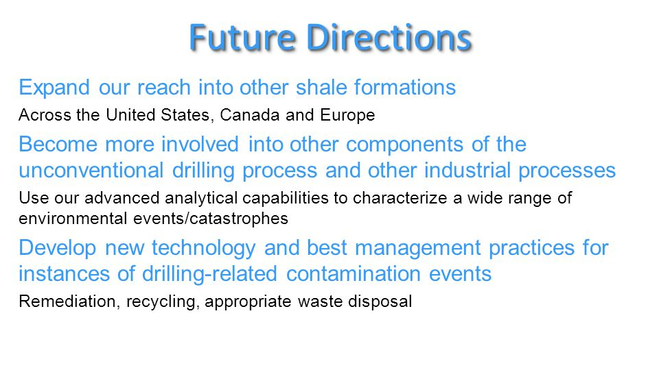 Future Directions Expand our reach into other shale formations Across the United States, Canada and Europe Become more involved into other components of the unconventional drilling process and other industrial processes Use our advanced analytical capabilities to characterize a wide range of environmental events/catastrophes Develop new technology and best management practices for instances of drilling-related contamination events Remediation, recycling, appropriate waste disposal