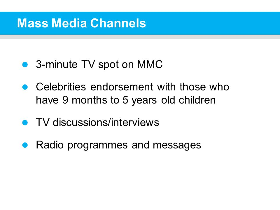 Mass Media Channels 3-minute TV spot on MMC Celebrities endorsement with those who have 9 months to 5 years old children TV discussions/interviews Radio programmes and messages