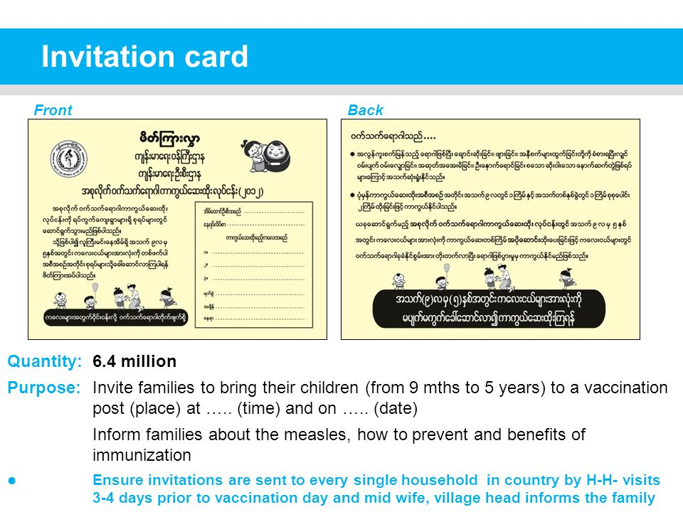 Invitation card FrontBack Quantity: 6.4 million Purpose: Invite families to bring their children (from 9 mths to 5 years) to a vaccination post (place) at …..