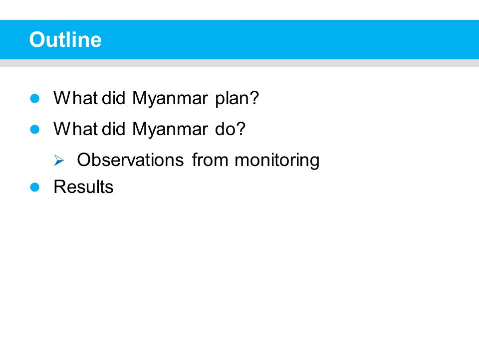 Outline What did Myanmar plan What did Myanmar do  Observations from monitoring Results