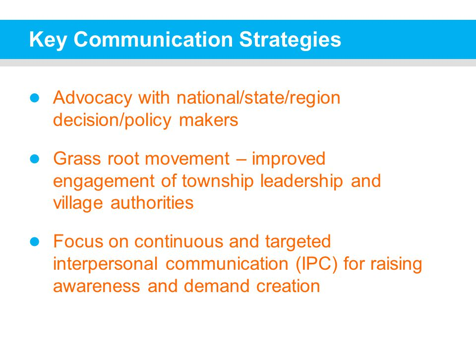 Key Communication Strategies Advocacy with national/state/region decision/policy makers Grass root movement – improved engagement of township leadership and village authorities Focus on continuous and targeted interpersonal communication (IPC) for raising awareness and demand creation