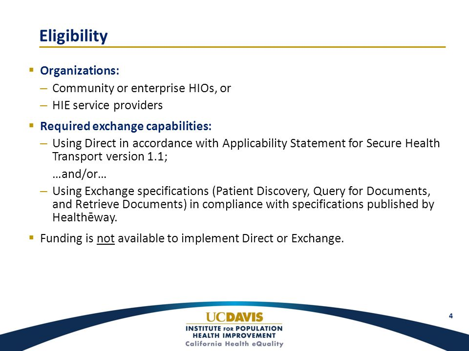 Eligibility  Organizations: – Community or enterprise HIOs, or – HIE service providers  Required exchange capabilities: – Using Direct in accordance with Applicability Statement for Secure Health Transport version 1.1; …and/or… – Using Exchange specifications (Patient Discovery, Query for Documents, and Retrieve Documents) in compliance with specifications published by Healthēway.