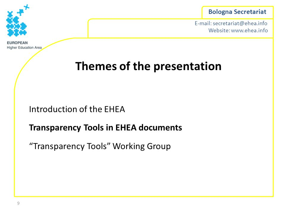 E-mail: secretariat@ehea.info Website: www.ehea.info Bologna Secretariat 9 Themes of the presentation Introduction of the EHEA Transparency Tools in EHEA documents Transparency Tools Working Group