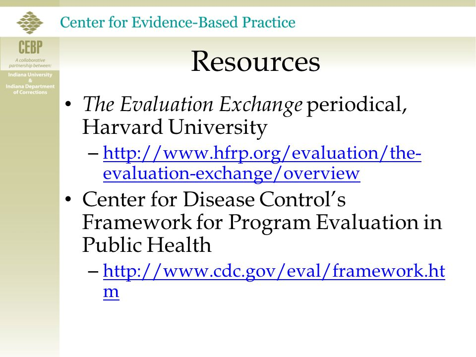 Resources The Evaluation Exchange periodical, Harvard University – http://www.hfrp.org/evaluation/the- evaluation-exchange/overview http://www.hfrp.org/evaluation/the- evaluation-exchange/overview Center for Disease Control's Framework for Program Evaluation in Public Health – http://www.cdc.gov/eval/framework.ht m http://www.cdc.gov/eval/framework.ht m