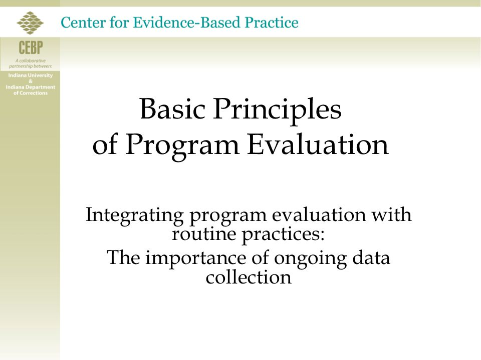Basic Principles of Program Evaluation Integrating program evaluation with routine practices: The importance of ongoing data collection