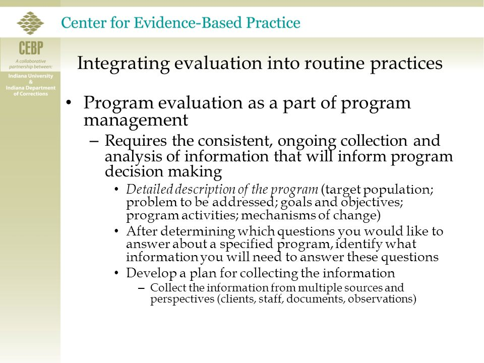 Integrating evaluation into routine practices Program evaluation as a part of program management – Requires the consistent, ongoing collection and analysis of information that will inform program decision making Detailed description of the program (target population; problem to be addressed; goals and objectives; program activities; mechanisms of change) After determining which questions you would like to answer about a specified program, identify what information you will need to answer these questions Develop a plan for collecting the information – Collect the information from multiple sources and perspectives (clients, staff, documents, observations)