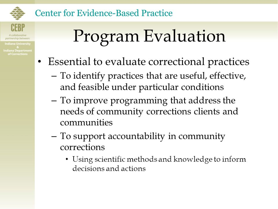 Program Evaluation Essential to evaluate correctional practices – To identify practices that are useful, effective, and feasible under particular conditions – To improve programming that address the needs of community corrections clients and communities – To support accountability in community corrections Using scientific methods and knowledge to inform decisions and actions