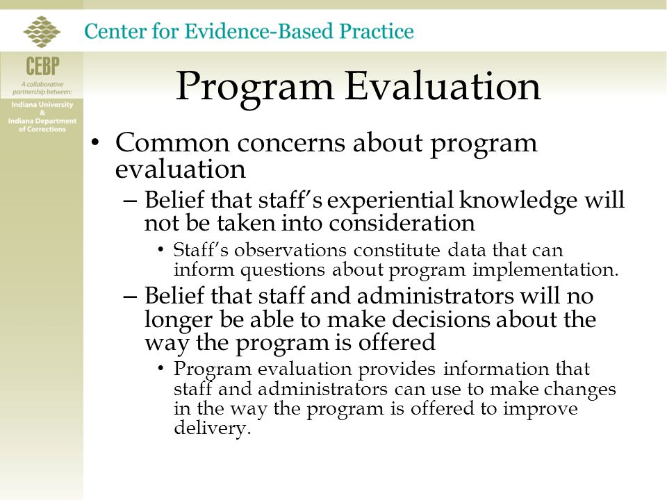Program Evaluation Common concerns about program evaluation – Belief that staff's experiential knowledge will not be taken into consideration Staff's
