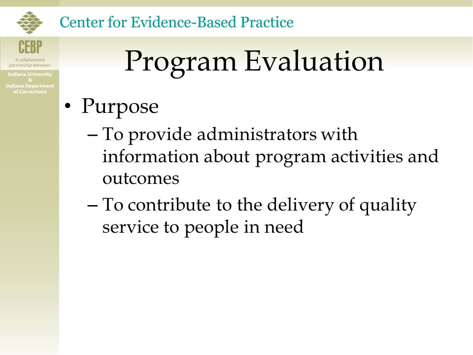 Program Evaluation Goals: – Improve correctional treatment and supervision programs (enhance effectiveness and quality of service); – Inform program-level decisions; – Help public officials meet the obligation of using resources effectively by identifying and providing cost-effective programs.