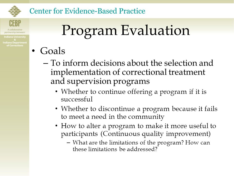 Program Evaluation Goals – To inform decisions about the selection and implementation of correctional treatment and supervision programs Whether to continue offering a program if it is successful Whether to discontinue a program because it fails to meet a need in the community How to alter a program to make it more useful to participants (Continuous quality improvement) – What are the limitations of the program.