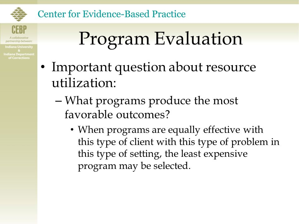 Program Evaluation Important question about resource utilization: – What programs produce the most favorable outcomes.