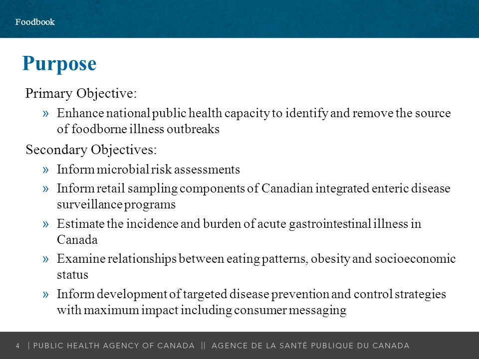 Purpose Primary Objective: »Enhance national public health capacity to identify and remove the source of foodborne illness outbreaks Secondary Objecti