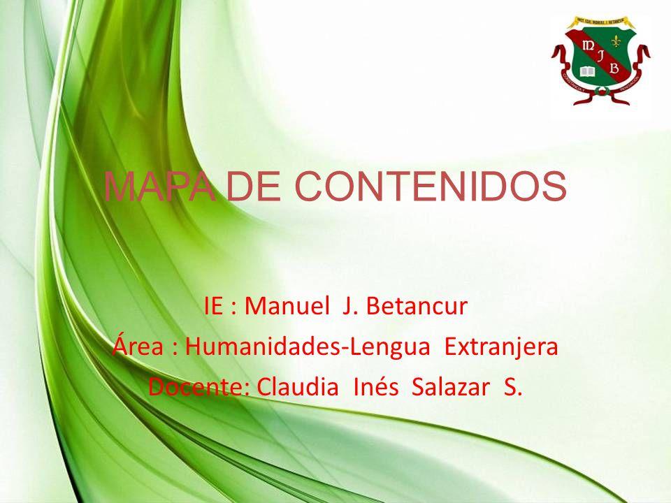 MAPA DE CONTENIDOS IE : Manuel J. Betancur Área : Humanidades-Lengua Extranjera Docente: Claudia Inés Salazar S.