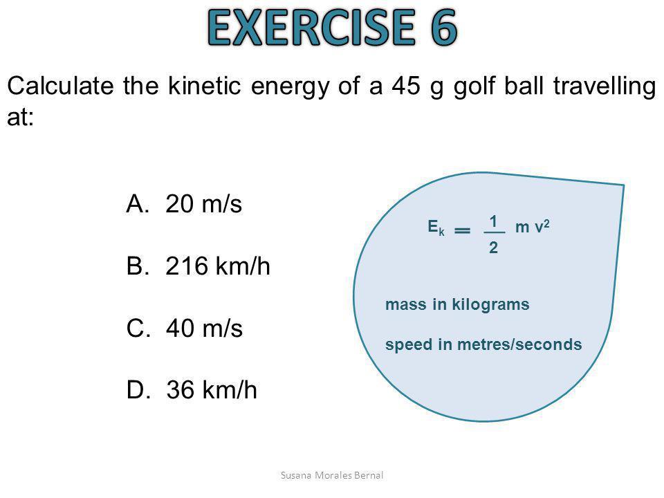 Susana Morales Bernal Calculate the kinetic energy of a 45 g golf ball travelling at: A. 20 m/s B. 216 km/h C. 40 m/s D. 36 km/h 1 m v 2 2 EkEk mass i