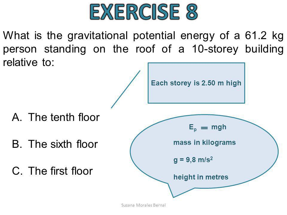 Susana Morales Bernal What is the gravitational potential energy of a 61.2 kg person standing on the roof of a 10-storey building relative to: A.The t