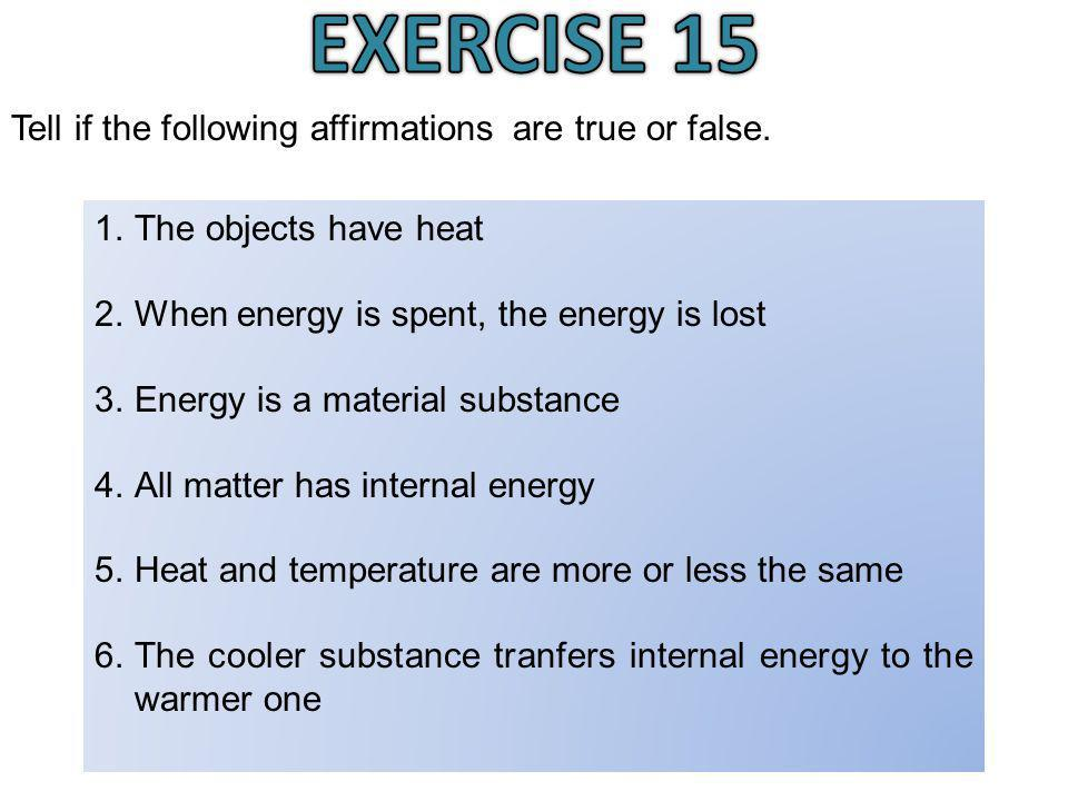 Susana Morales Bernal Tell if the following affirmations are true or false. 1.The objects have heat 2.When energy is spent, the energy is lost 3.Energ