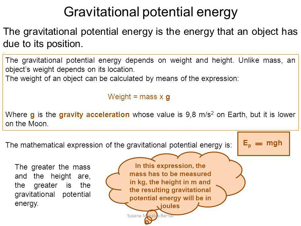 Gravitational potential energy The gravitational potential energy depends on weight and height. Unlike mass, an object's weight depends on its locatio