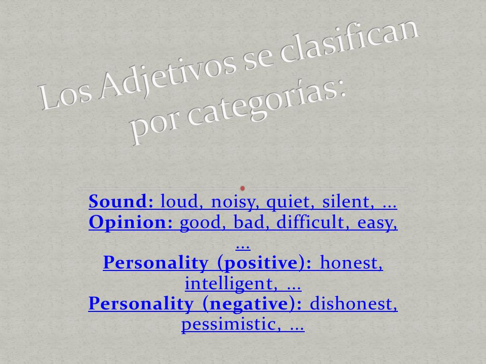 Sound: loud, noisy, quiet, silent,... Opinion: good, bad, difficult, easy,... Personality (positive): honest, intelligent,... Personality (negative):