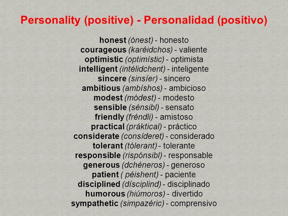 Personality (positive) - Personalidad (positivo) honest (ónest) - honesto courageous (karéidchos) - valiente optimistic (optimístic) - optimista intelligent (intélidchent) - inteligente sincere (sinsíer) - sincero ambitious (ambíshos) - ambicioso modest (módest) - modesto sensible (sénsibl) - sensato friendly (fréndli) - amistoso practical (práktical) - práctico considerate (consíderet) - considerado tolerant (tólerant) - tolerante responsible (rispónsibl) - responsable generous (dchéneros) - generoso patient ( péishent) - paciente disciplined (dísciplind) - disciplinado humorous (hiúmoros) - divertido sympathetic (simpazéric) - comprensivo