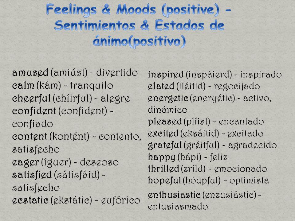 amused (amiúst) - divertido calm (kám) - tranquilo cheerful (chíirful) - alegre confident (confident) - confiado content (kontént) - contento, satisfecho eager (íguer) - deseoso satisfied (sátisfáid) - satisfecho ecstatic (ekstátic) - eufórico inspired (inspáierd) - inspirado elated (iléitid) - regocijado energetic (eneryétic) - activo, dinámico pleased (plíist) - encantado excited (eksáitid) - excitado grateful (gréitful) - agradecido happy (hápi) - feliz thrilled (zríld) - emocionado hopeful (hóupful) - optimista enthusiastic (enzusiástic) - entusiasmado
