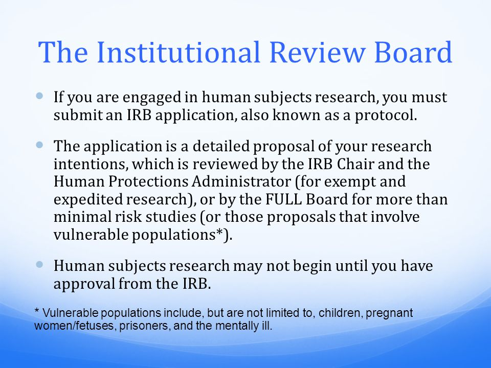 The Institutional Review Board If you are engaged in human subjects research, you must submit an IRB application, also known as a protocol.