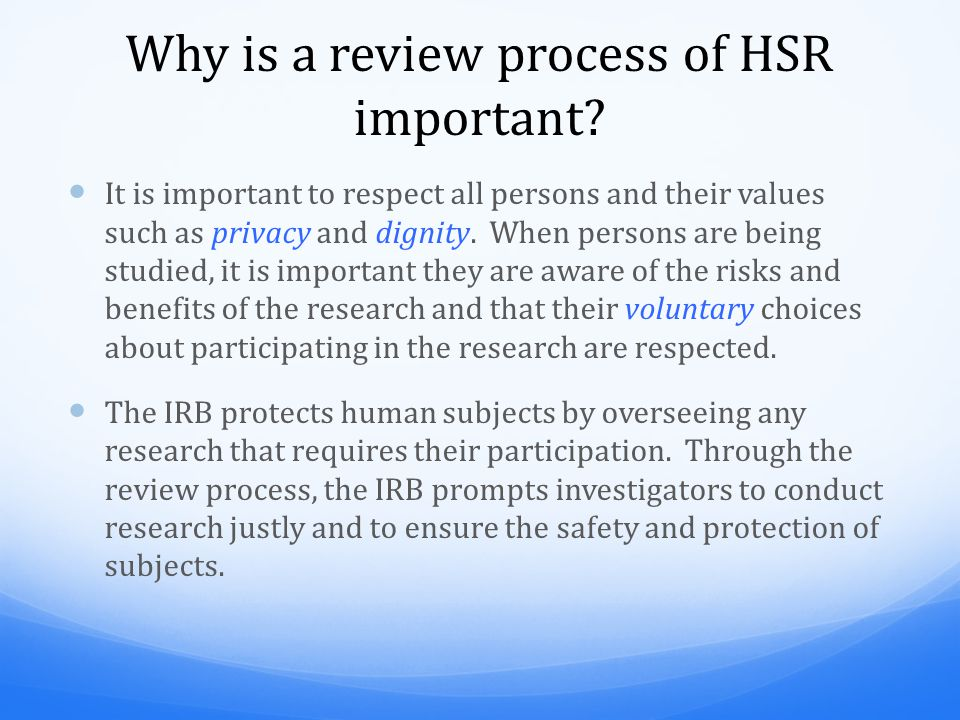 Why is a review process of HSR important? It is important to respect all persons and their values such as privacy and dignity. When persons are being