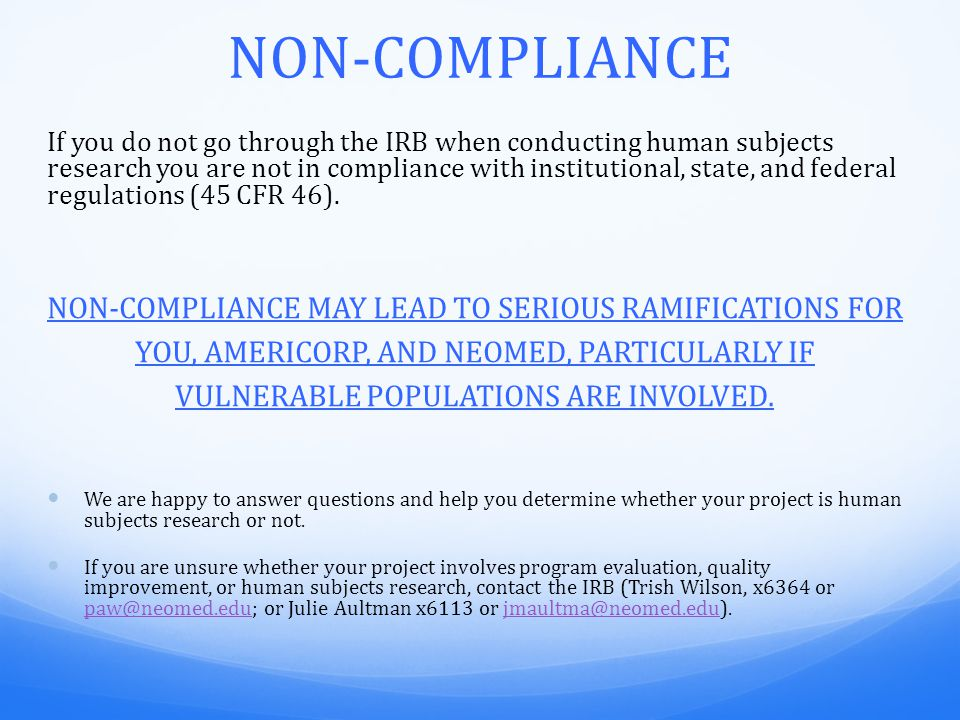 NON-COMPLIANCE If you do not go through the IRB when conducting human subjects research you are not in compliance with institutional, state, and federal regulations (45 CFR 46).