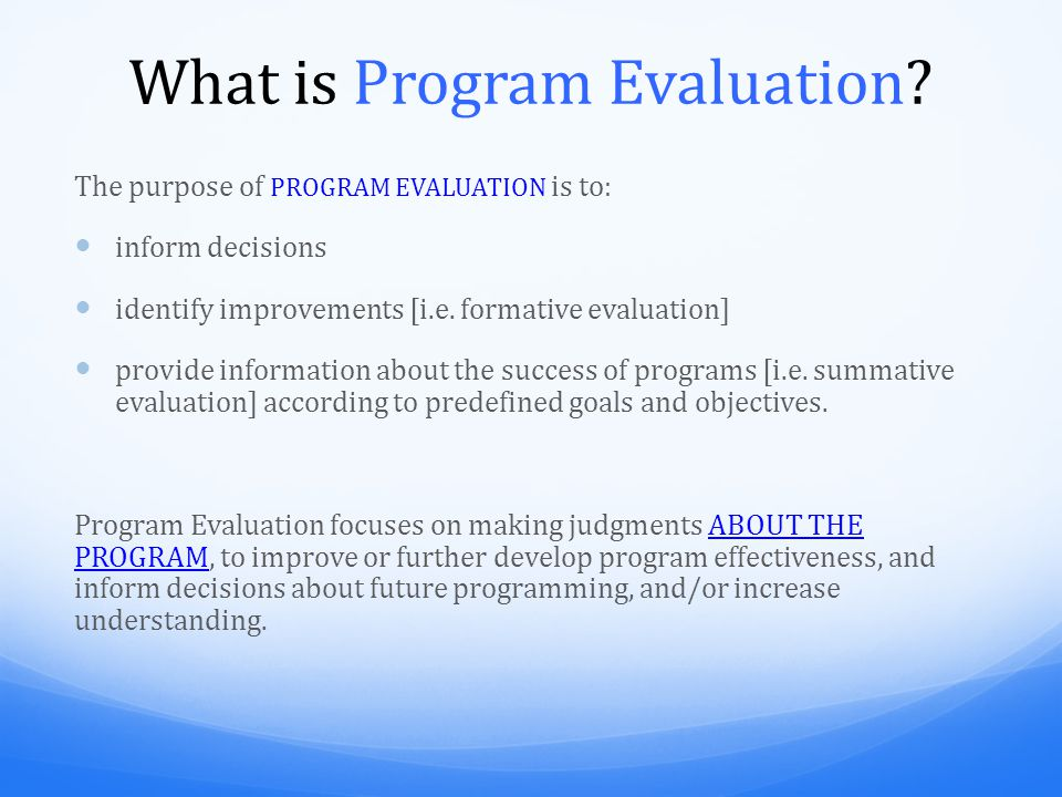 What is Program Evaluation? The purpose of PROGRAM EVALUATION is to: inform decisions identify improvements [i.e. formative evaluation] provide inform