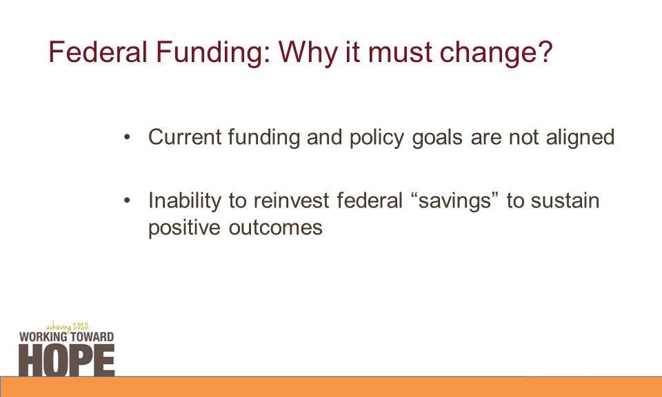 "Federal Funding: Why it must change? Current funding and policy goals are not aligned Inability to reinvest federal ""savings"" to sustain positive outc"