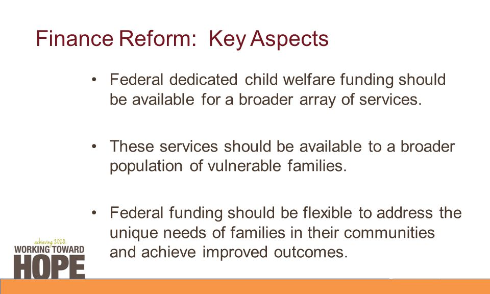 Finance Reform: Key Aspects Federal dedicated child welfare funding should be available for a broader array of services. These services should be avai