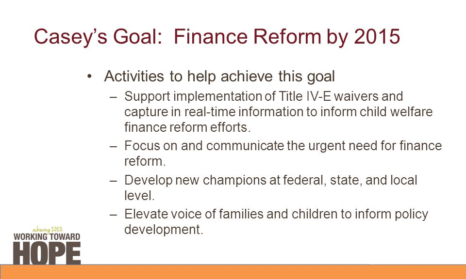 Casey's Goal: Finance Reform by 2015 Activities to help achieve this goal –Support implementation of Title IV-E waivers and capture in real-time infor