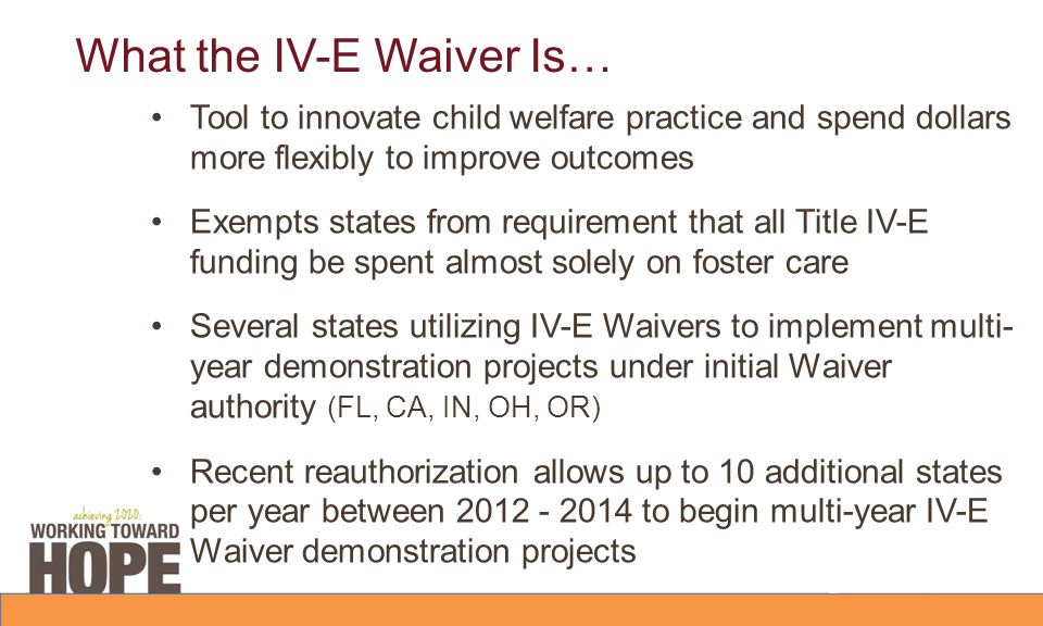 What the IV-E Waiver Is… Tool to innovate child welfare practice and spend dollars more flexibly to improve outcomes Exempts states from requirement that all Title IV-E funding be spent almost solely on foster care Several states utilizing IV-E Waivers to implement multi- year demonstration projects under initial Waiver authority (FL, CA, IN, OH, OR) Recent reauthorization allows up to 10 additional states per year between 2012 - 2014 to begin multi-year IV-E Waiver demonstration projects