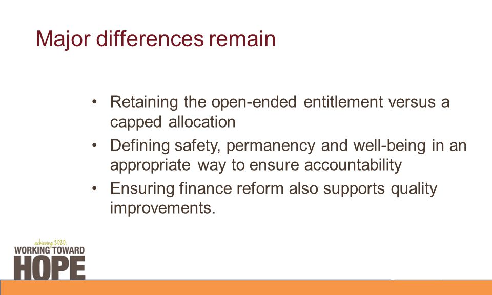 Major differences remain Retaining the open-ended entitlement versus a capped allocation Defining safety, permanency and well-being in an appropriate way to ensure accountability Ensuring finance reform also supports quality improvements.