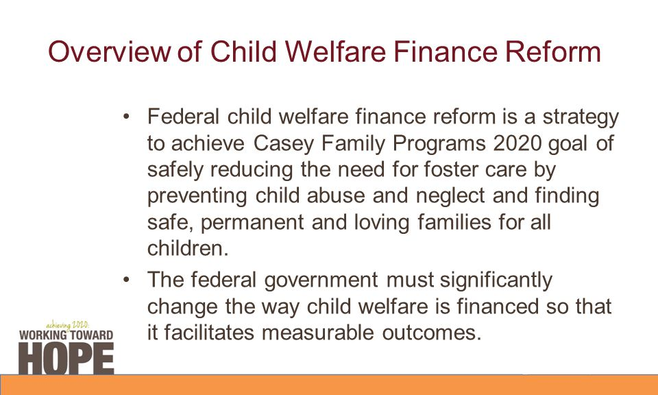 Federal child welfare finance reform is a strategy to achieve Casey Family Programs 2020 goal of safely reducing the need for foster care by preventin