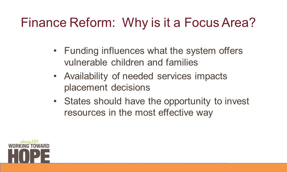 Finance Reform: Why is it a Focus Area? Funding influences what the system offers vulnerable children and families Availability of needed services imp