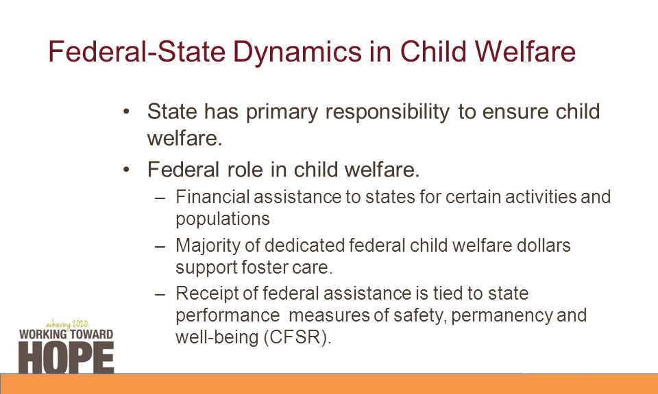 Federal-State Dynamics in Child Welfare State has primary responsibility to ensure child welfare. Federal role in child welfare. –Financial assistance