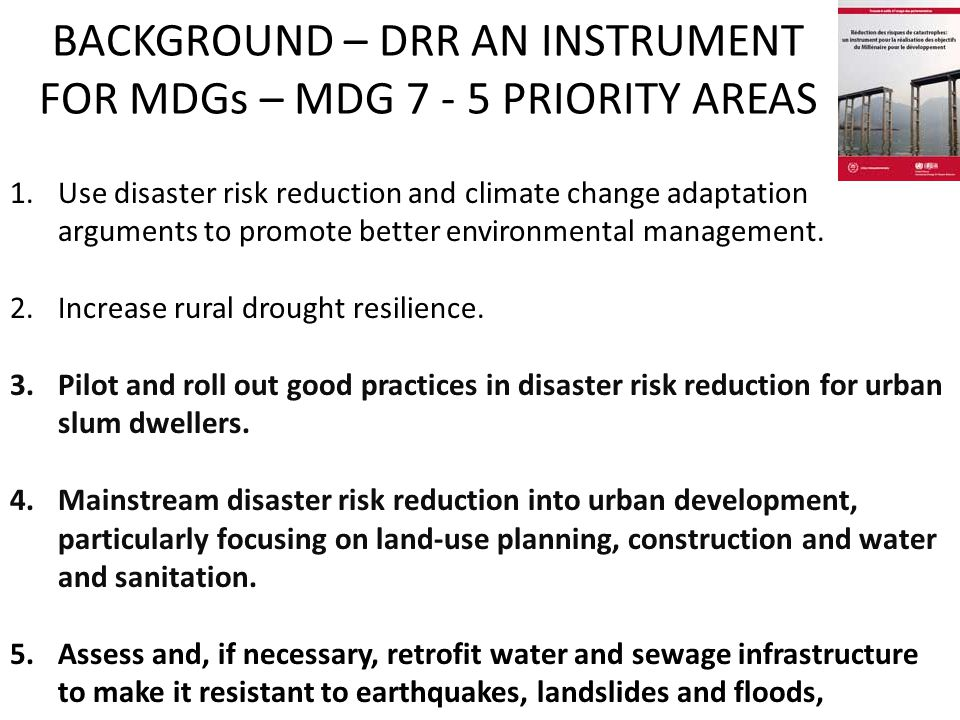BACKGROUND – DRR AN INSTRUMENT FOR MDGs – MDG 7 - 5 PRIORITY AREAS 1.Use disaster risk reduction and climate change adaptation arguments to promote better environmental management.