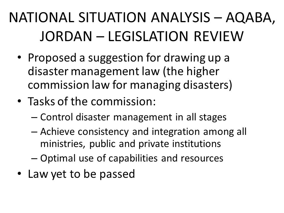 NATIONAL SITUATION ANALYSIS – AQABA, JORDAN – LEGISLATION REVIEW Proposed a suggestion for drawing up a disaster management law (the higher commission law for managing disasters) Tasks of the commission: – Control disaster management in all stages – Achieve consistency and integration among all ministries, public and private institutions – Optimal use of capabilities and resources Law yet to be passed