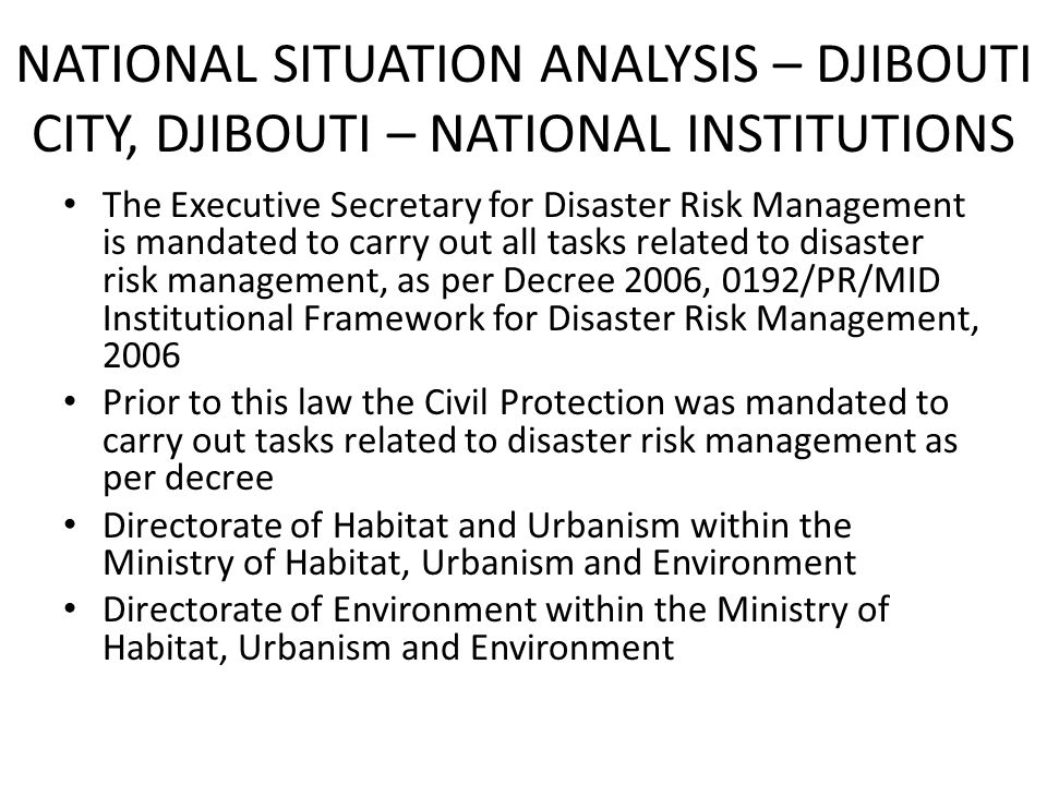 NATIONAL SITUATION ANALYSIS – DJIBOUTI CITY, DJIBOUTI – NATIONAL INSTITUTIONS The Executive Secretary for Disaster Risk Management is mandated to carry out all tasks related to disaster risk management, as per Decree 2006, 0192/PR/MID Institutional Framework for Disaster Risk Management, 2006 Prior to this law the Civil Protection was mandated to carry out tasks related to disaster risk management as per decree Directorate of Habitat and Urbanism within the Ministry of Habitat, Urbanism and Environment Directorate of Environment within the Ministry of Habitat, Urbanism and Environment