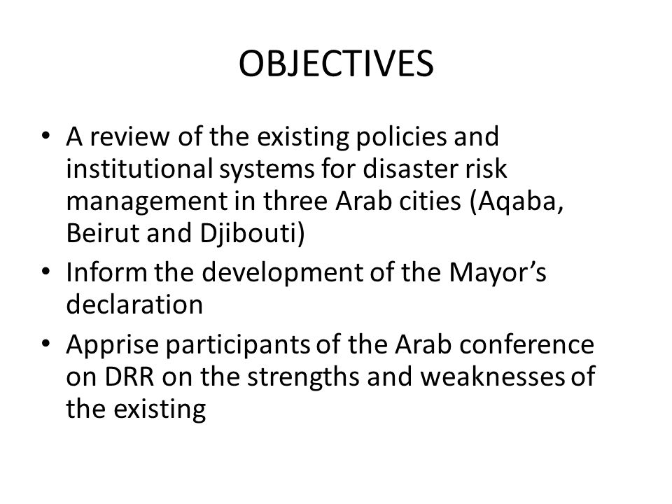 OBJECTIVES A review of the existing policies and institutional systems for disaster risk management in three Arab cities (Aqaba, Beirut and Djibouti) Inform the development of the Mayor's declaration Apprise participants of the Arab conference on DRR on the strengths and weaknesses of the existing