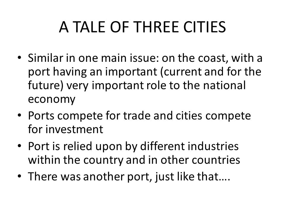 A TALE OF THREE CITIES Similar in one main issue: on the coast, with a port having an important (current and for the future) very important role to the national economy Ports compete for trade and cities compete for investment Port is relied upon by different industries within the country and in other countries There was another port, just like that….