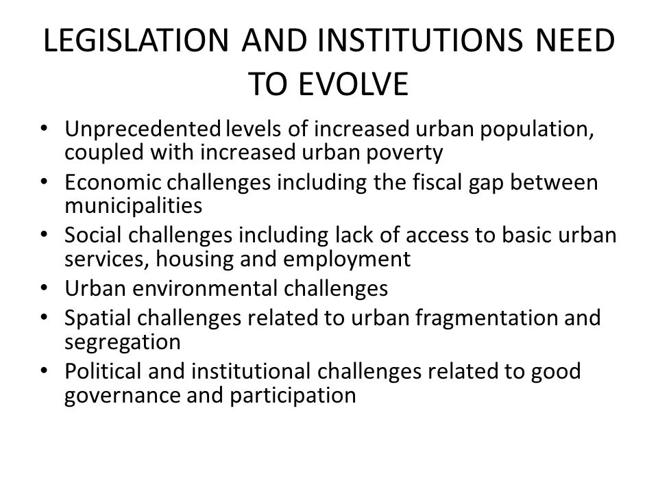 LEGISLATION AND INSTITUTIONS NEED TO EVOLVE Unprecedented levels of increased urban population, coupled with increased urban poverty Economic challenges including the fiscal gap between municipalities Social challenges including lack of access to basic urban services, housing and employment Urban environmental challenges Spatial challenges related to urban fragmentation and segregation Political and institutional challenges related to good governance and participation
