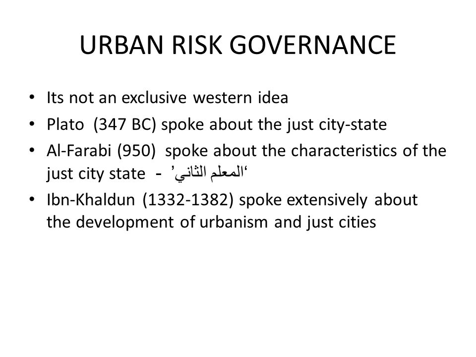 URBAN RISK GOVERNANCE Its not an exclusive western idea Plato (347 BC) spoke about the just city-state Al-Farabi (950) spoke about the characteristics of the just city state - ' المعلم الثاني ' Ibn-Khaldun (1332-1382) spoke extensively about the development of urbanism and just cities