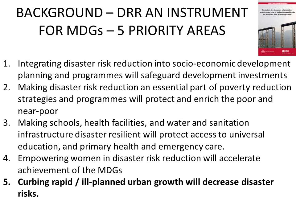 BACKGROUND – DRR AN INSTRUMENT FOR MDGs – 5 PRIORITY AREAS 1.Integrating disaster risk reduction into socio ‑ economic development planning and programmes will safeguard development investments 2.Making disaster risk reduction an essential part of poverty reduction strategies and programmes will protect and enrich the poor and near-poor 3.Making schools, health facilities, and water and sanitation infrastructure disaster resilient will protect access to universal education, and primary health and emergency care.