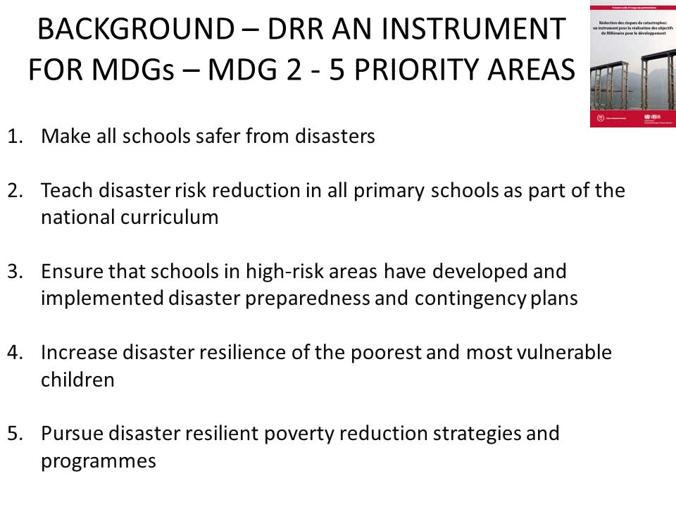 BACKGROUND – DRR AN INSTRUMENT FOR MDGs – MDG 2 - 5 PRIORITY AREAS 1.Make all schools safer from disasters 2.Teach disaster risk reduction in all primary schools as part of the national curriculum 3.Ensure that schools in high-risk areas have developed and implemented disaster preparedness and contingency plans 4.Increase disaster resilience of the poorest and most vulnerable children 5.Pursue disaster resilient poverty reduction strategies and programmes