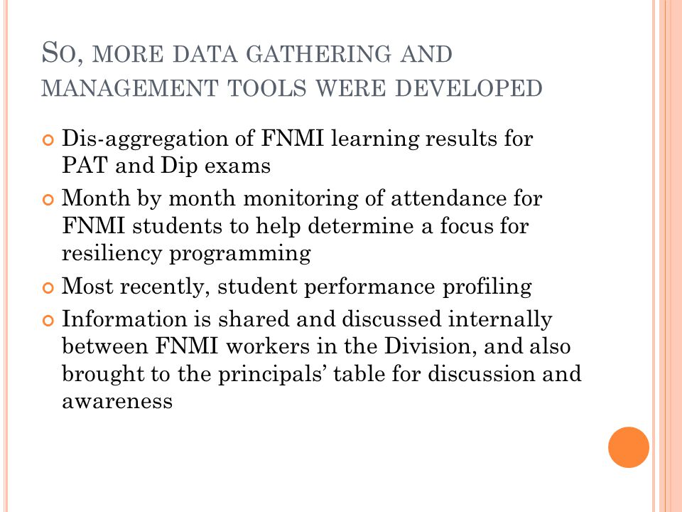S O, MORE DATA GATHERING AND MANAGEMENT TOOLS WERE DEVELOPED Dis-aggregation of FNMI learning results for PAT and Dip exams Month by month monitoring of attendance for FNMI students to help determine a focus for resiliency programming Most recently, student performance profiling Information is shared and discussed internally between FNMI workers in the Division, and also brought to the principals' table for discussion and awareness