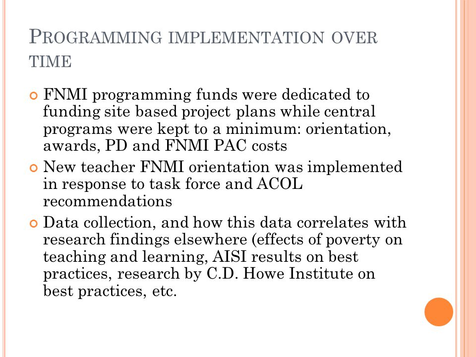 P ROGRAMMING IMPLEMENTATION OVER TIME FNMI programming funds were dedicated to funding site based project plans while central programs were kept to a minimum: orientation, awards, PD and FNMI PAC costs New teacher FNMI orientation was implemented in response to task force and ACOL recommendations Data collection, and how this data correlates with research findings elsewhere (effects of poverty on teaching and learning, AISI results on best practices, research by C.D.