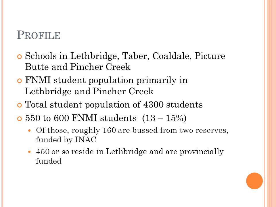 P ROFILE Schools in Lethbridge, Taber, Coaldale, Picture Butte and Pincher Creek FNMI student population primarily in Lethbridge and Pincher Creek Total student population of 4300 students 550 to 600 FNMI students (13 – 15%) Of those, roughly 160 are bussed from two reserves, funded by INAC 450 or so reside in Lethbridge and are provincially funded