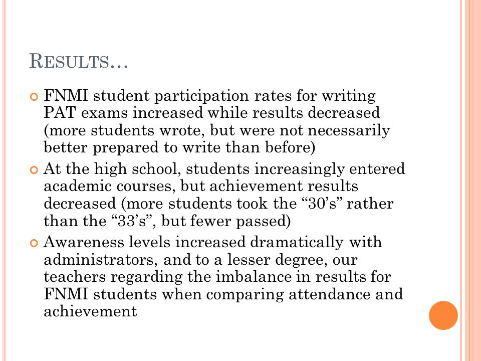 R ESULTS … FNMI student participation rates for writing PAT exams increased while results decreased (more students wrote, but were not necessarily better prepared to write than before) At the high school, students increasingly entered academic courses, but achievement results decreased (more students took the 30's rather than the 33's , but fewer passed) Awareness levels increased dramatically with administrators, and to a lesser degree, our teachers regarding the imbalance in results for FNMI students when comparing attendance and achievement